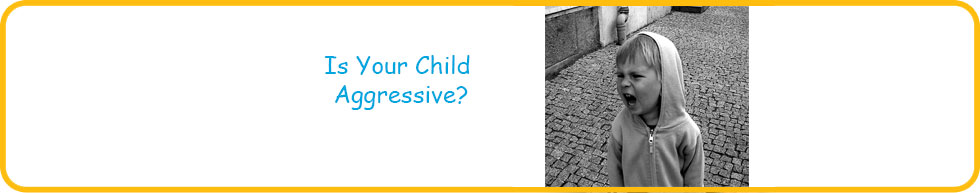 IS YOUR CHILD AGGRESSIVE? HOW TO TONE HIM DOWN?